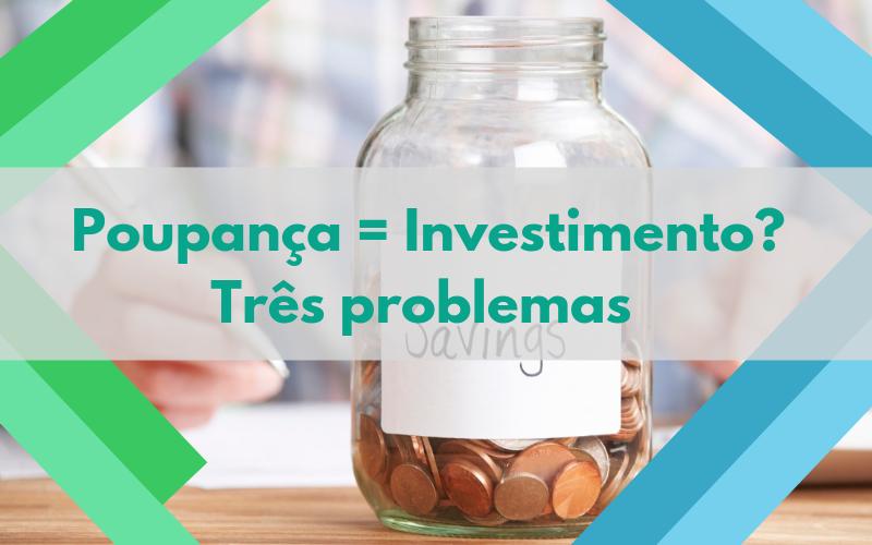 Poupança = Investimento? Três problemas