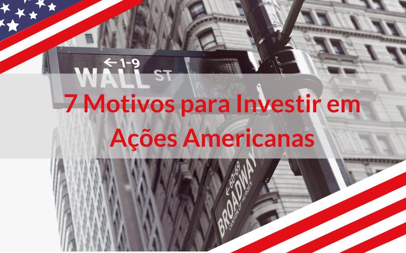 7 Motivos para Investir em Ações Americanas
